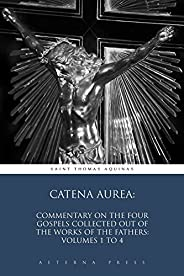 Catena Aurea: Commentary On the Four Gospels Collected Out of the Works of the Fathers: Volumes 1 to 4 (Illust