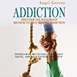 Addiction: Discover the Foolproof Method to Shatter Any Addiction: Depression, Recovery, Substance Abuse, and Self Esteem Self Help | Angel Greene
