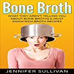 Bone Broth: : What They Aren't Telling You About Bone Broths & Must Know Rich Broth Recipes | Jennifer Sullivan
