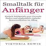Smalltalk für Anfänger [Small Talk for Beginners]: Einfach Erfolgreich neue Freunde finden und unglaublich einfache Kommunikation im Alltag | Viktoria Bowie
