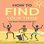 How to Find Your Tribe: The Right People for You: Friendship, Family, Relationships, Book 1 |  KIV Books