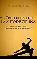 Cómo construir la autodisciplina: Resiste tentaciones y alcanza tus metas a largo plazo (Spanish Edition)