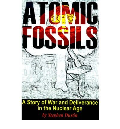 Download [ Atomic Fossils: A Story of War and Deliverance in the Nuclear Age [ ATOMIC FOSSILS: A STORY OF WAR AND DELIVERANCE IN THE NUCLEAR AGE ] By Dustin, Stephen ( Author )Oct-01-2000 Paperback ebook