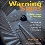 Warning Signs: A Guidebook for Parents: How to Read the Early Signals of Low Self-Esteem, Addiction, and Hidden Violence in Your Kids | John Kelly,Brian J. Karem