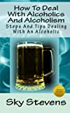 How to Deal with Alcoholics and Alcoholism, Sky Stevens, 1468022326