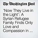 'Now They Live in the Light': A Syrian Refugee Family Finds Only Love and Compassion in America | Colby Itkowitz