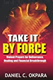 img - for Take it By Force: 200 Violent Prayers for Deliverance, Healing and Financial Breakthrough book / textbook / text book