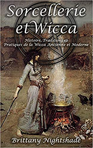 Sorcellerie Et Wicca Pour Les Debutants Guide De La Wicca Pratique Magique Histoire Traditions Celebrations Divination Runes Rituels Et Magie Nightshade Brittany 9798609827944 Amazon Com Books