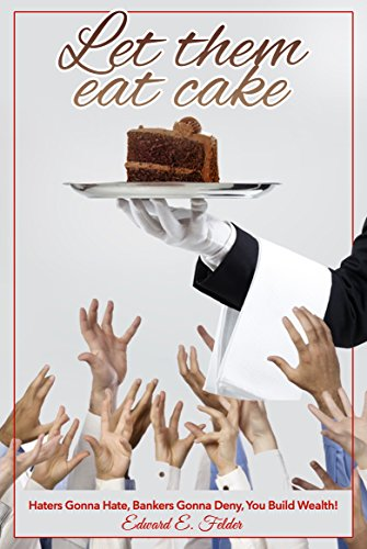 Let Them Eat Cake: Haters Gonna Hate, Bankers Gonna Deny, YOU BUILD WEALTH -