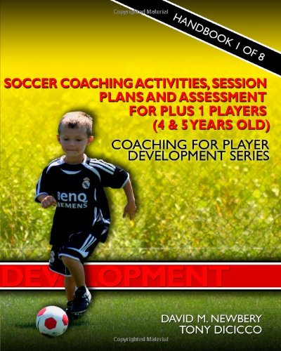 Soccer Coaching Activities, Session Plans and Assessment for Plus 1 Players (4 & 5 Years Old): Coaching for Player Development Series