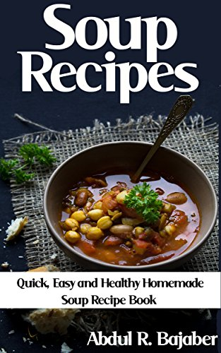Soup Recipes: Quick, Easy and Healthy Homemade Soup Recipe Book from Worldwide Cuisines
