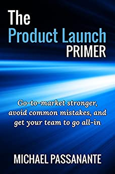 The Product Launch Primer: Go-to-market stronger, avoid common mistakes, and get your team to go all-in by [Passanante, Michael]