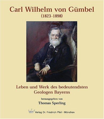Carl Wilhelm von Gümbel (1823-1898): Leben und Werk des bedeutensten Geologen Bayerns