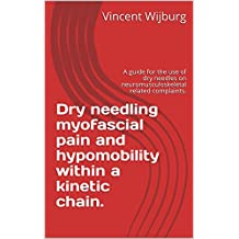 Dry needling myofascial pain and hypomobility within a kinetic chain.: A guide for the use of dry needles on neuromusculoskeletal related complaints.