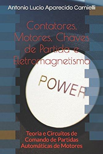 Contatores, Motores, Chaves de Partida e Eletromagnetismo: Teoria e Circuitos de Comando de Partidas Automticas de Motores (Portuguese Edition)