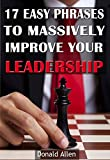 WARNING: This Rationed Short Guide specially designed for Mature Minds that Seek Good Advice and NOT to be Lectured. It's Easy To Read, Straight To The Point, and with Zero Fluff... 17 Easy Phrases To Massively Improve Your Leadership