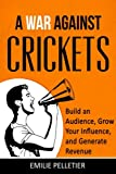 A War Against Crickets: Build an Audience, Grow Your Influence, and Generate Revenue (Online Business) (Volume 2)