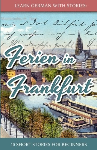 Learn German with Stories: Ferien in Frankfurt - 10 short stories for beginners (German and English Edition)