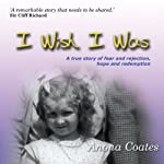 I Wish I Was: A True Story of Fear and Rejection, Hope and Redemption | Anona Coates