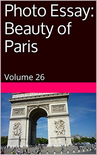 Photo Essay: Beauty of Paris: Volume 26 (Travel Photo Essays) (English Edition)