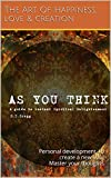As you think - A guide to instant Spiritual Enlightenment: Personal development, to create a new you! Master your thoughts