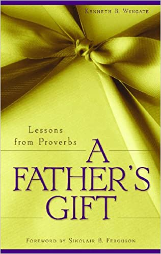 What Teens Need Most From Their Parents Wingate >> A Father S Gift Lessons From Proverbs Kenneth B Wingate