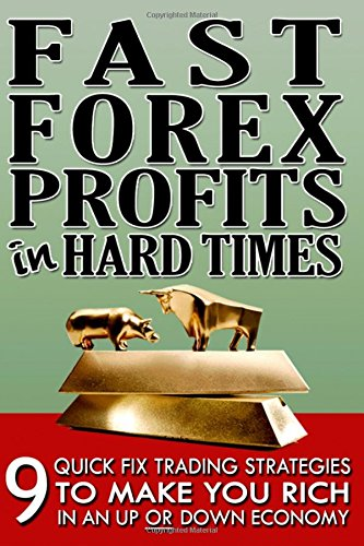 Fast Forex Profits In Hard Times: 9 Quick Fix Strategies To Make You Rich In An Up OR Down Economy