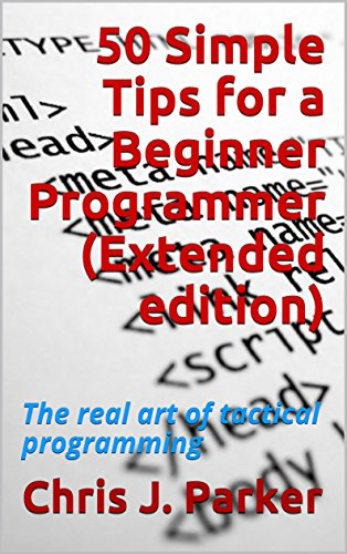 50 Simple Tips for a Beginner Programmer (Extended edition): The real art of tactical programming by [Parker, Chris J.]