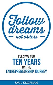 Follow Dreams, Not Orders: I'll save you ten years on the entrepreneurship journey by [Kropman, Saul]
