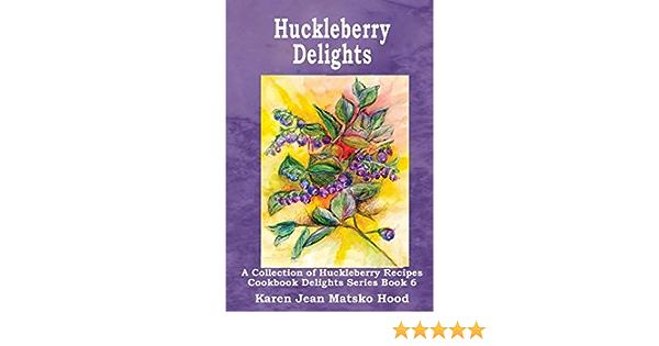 Read Huckleberry Delights Cookbook A Collection Of Huckleberry Recipes By Karen Jean Matsko Hood