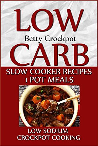 Low Carb Slow Cooker Recipes - 1 Pot Meals - Low Sodium - Crockpot Cooking -  (Crockpot Cookbooks / Slow Cooker Recipes) by Betty Crockpot