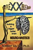 Your FLEXXIBLE brain Neuro-nastics Building a Bigger Better Brain, Robert Milton, 145675128X