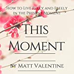 This Moment: How to Live Fully and Freely in the Present Moment | Matt Valentine