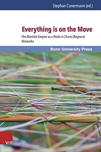 Everything Is on the Move: The Mamluk Empire as a Node in (Trans-)Regional Networks (Mamluk Studies) (German Edition)