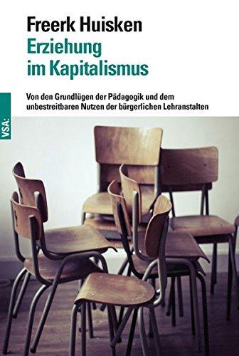 Erziehung im Kapitalismus: Von den Grundlügen der Pädagogik und dem unbestreitbaren Nutzen der bürgerlichen Lehranstalten