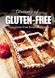 Easy Gluten-Free Breakfast Recipes (Gluttony of Gluten-Free) (English Edition)