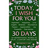 TODAY, I WISH FOR YOU - Inspiration, Happiness, Love, Insights, Kindness, Abundance, Passion, Appreciation, Joy, Prosperity, Free Money. 30 DAYS of inspirational words to uplift, comfort and inspire.
