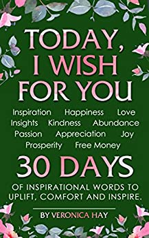 TODAY, I WISH FOR YOU - Inspiration, Happiness, Love, Insights, Kindness, Abundance, Passion, Appreciation, Joy, Prosperity, Free Money. 30 DAYS of inspirational words to uplift, comfort and inspire. by [Hay, Veronica]