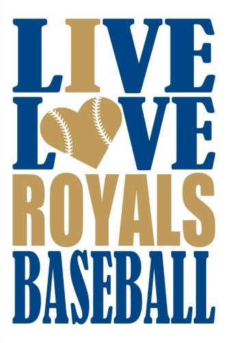 Live Love Royals Baseball Journal: A lined notebook for the Kansas City Royals fan, 6x9 inches, 200 pages. Live Love Baseball in blue and I Heart Royals in gold. (Sports Fan Journals)