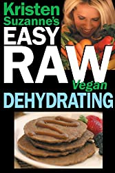 Kristen Suzanne's EASY Raw Vegan Dehydrating: Delicious & Easy Raw Food Recipes for Dehydrating Fruits, Vegetables, Nuts, Seeds, Pancakes, Crackers, Breads, Granola, Bars & Wraps