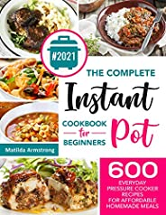 The Complete Instant Pot Cookbook For Beginners : 600 Everyday Pressure Cooker Recipes For Affordable Homemade