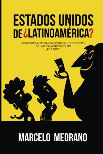 Read Online Estados Unidos de ¿Latinoamérica?: Los norteamericanos son ricos y poderosos. Los latinoamericanos, no. ¿Por qué? (Spanish Edition) pdf epub