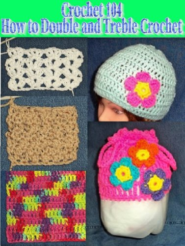 Crochet 104 - Learning How to Double and Treble Crochet (Crochet Tutorial Book 4)