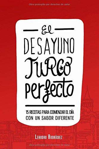 El Desayuno Turco Perfecto: 15 recetas para comenzar el día con un sabor diferente (Spanish Edition) by Leandro Rodríguez