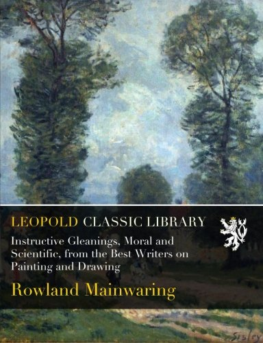 Read Online Instructive Gleanings, Moral and Scientific, from the Best Writers on Painting and Drawing ebook