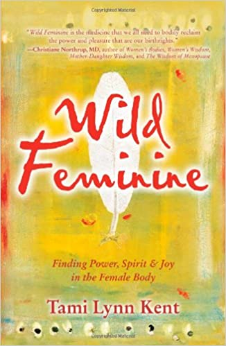 Wild feminine finding power spirit joy in the female body wild feminine finding power spirit joy in the female body tami lynn kent 9781582702841 amazon books fandeluxe Choice Image