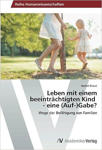 Leben mit einem beeinträchtigten Kind - eine Auf- Gabe?: Wege der Befähigung von Familien