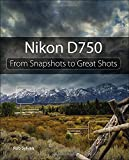 By Rob Sylvan Nikon D750: From Snapshots to Great Shots (1st First Edition) [Paperback]