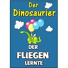 Gutenachtgeschichten fur Kinder: Der Dinosaurier, der fliegen lernte  (Kinderbucher im Alter von 3 - 7) (German Edition)
