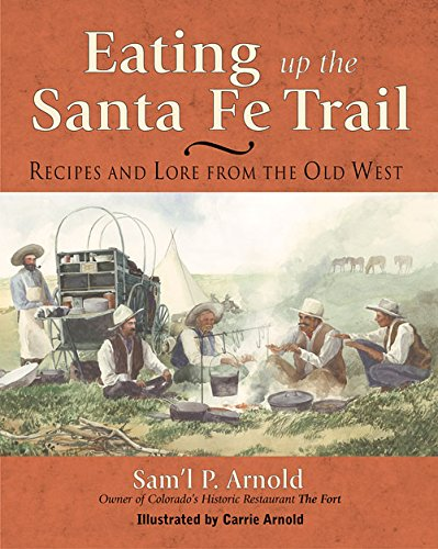 Eating Up the Santa Fe Trail: Recipes and Lore from the Old West by Samuel P. Arnold